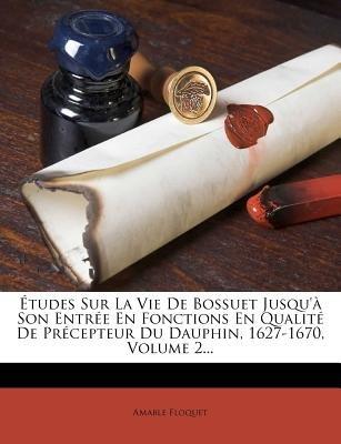 Etudes Sur La Vie de Bossuet Jusqu'a Son Entree En Fonctions En Qualite de Precepteur Du Dauphin, 1627-1670, Volume 2......