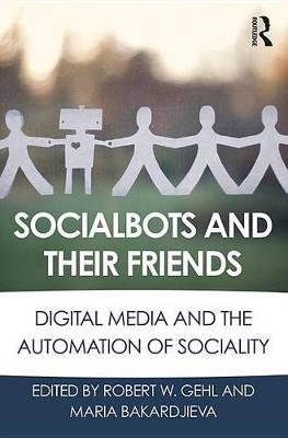 Socialbots and Their Friends - Digital Media and the Automation of Sociality (Electronic book text): Robert W. Gehl, Maria...