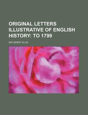 Original Letters Illustrative of English History (Volume 4); To 1799 (Paperback): Henry Ellis