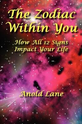 The Zodiac Within You - How All 12 Signs Impact Your Life (Paperback): Anold Lane