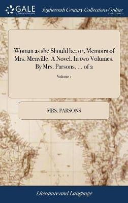 Woman as She Should Be; Or, Memoirs of Mrs. Menville. a Novel. in Two Volumes. by Mrs. Parsons, ... of 2; Volume 1 (Hardcover):...