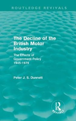The Decline of the British Motor Industry - The Effects of Government Policy, 1945-79 (Hardcover): Peter Dunnett