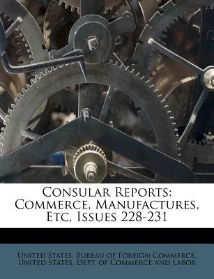 Consular Reports - Commerce, Manufactures, Etc, Issues 228-231 (Paperback): United States Bureau of Foreign Commerc, United...