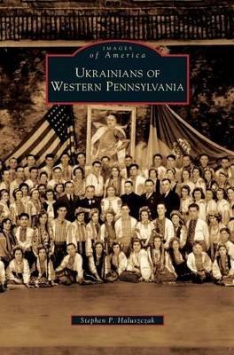 Ukrainians of Western Pennsylvania (Hardcover): Stephen P Haluszczak