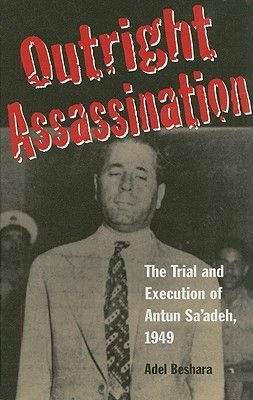 Outright Assassination - The Trial and Execution of Antun Sa'adeh, 1949 (Hardcover): Adel Beshara