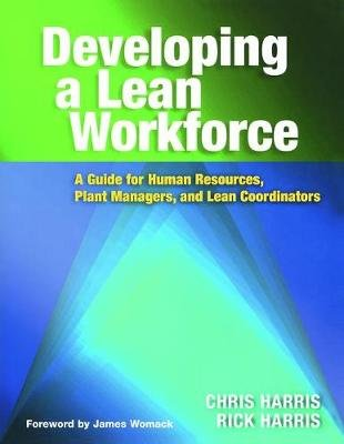 Developing a Lean Workforce - A Guide for Human Resources, Plant Managers, and Lean Coordinators (Paperback): Chris Harris,...