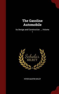 The Gasoline Automobile - Its Design and Construction ..., Volume 1 (Hardcover): Peter Martin Heldt