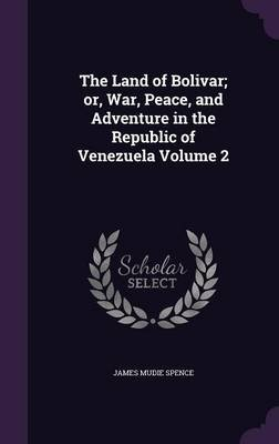 The Land of Bolivar; Or, War, Peace, and Adventure in the Republic of Venezuela Volume 2 (Hardcover): James Mudie Spence