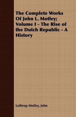The Complete Works Of John L. Motley; Volume I - The Rise of the Dutch Republic - A History (Paperback): John Lothrop Motley