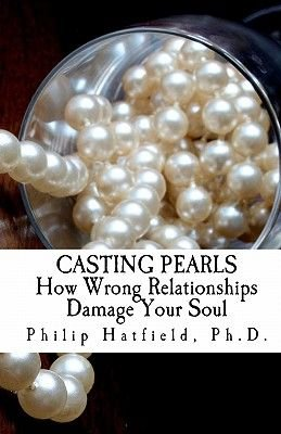 Casting Pearls - How Wrong Relationships Damage Your Soul (Paperback): Ph. D. Philip Hatfield