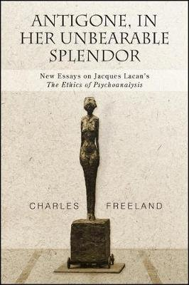 Antigone, in Her Unbearable Splendor - New Essays on Jacques Lacan's The Ethics of Psychoanalysis (Paperback): Charles...