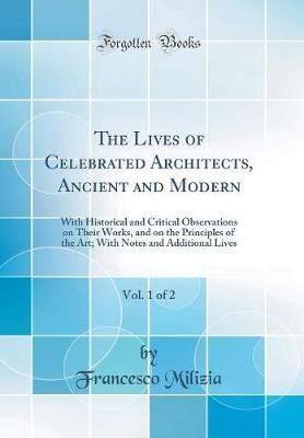 The Lives of Celebrated Architects, Ancient and Modern, Vol. 1 of 2 - With Historical and Critical Observations on Their Works,...
