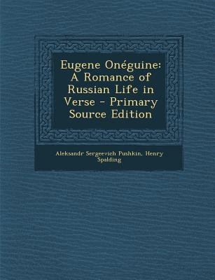 Eugene Oneguine - A Romance of Russian Life in Verse (Paperback, Primary Source): Aleksandr Sergeevich Pushkin, Henry Spalding
