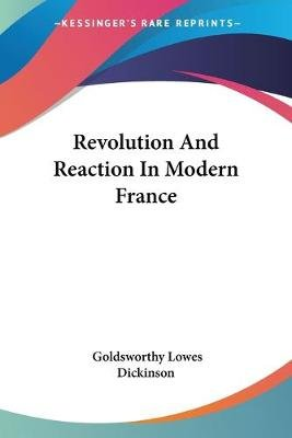 Revolution and Reaction in Modern France (Paperback): Goldsworthy Lowes Dickinson