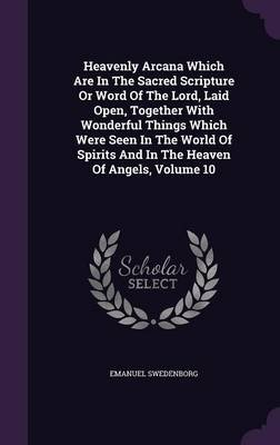 Heavenly Arcana Which Are in the Sacred Scripture or Word of the Lord, Laid Open, Together with Wonderful Things Which Were...