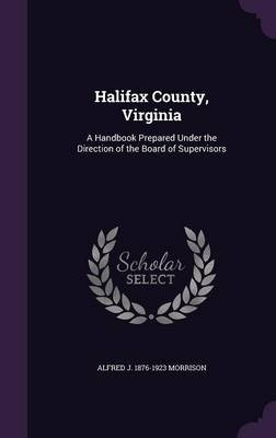 Halifax County, Virginia - A Handbook Prepared Under the Direction of the Board of Supervisors (Hardcover): Alfred J. 1876-1923...