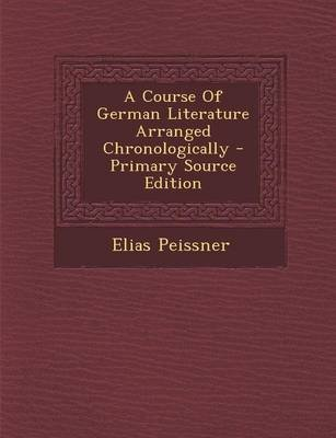A Course of German Literature Arranged Chronologically - Primary Source Edition (Paperback): Elias. Peissner