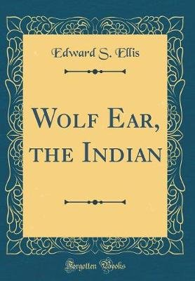Wolf Ear, the Indian (Classic Reprint) (Hardcover): Edward S. Ellis