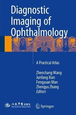 Diagnostic Imaging of Ophthalmology - A Practical Atlas (Hardcover, 1st ed. 2018): Zhenchang Wang, Junfang Xian, Fengyuan Man,...
