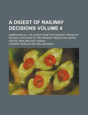 A Digest of Railway Decisions; Embracing All the Cases from the Earliest Period of Railway Litigation to the Present Time in...