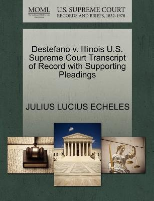 DeStefano V. Illinois U.S. Supreme Court Transcript of Record with Supporting Pleadings (Paperback): Julius Lucius Echeles