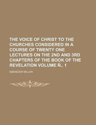 The Voice of Christ to the Churches Considered in a Course of Twenty One Lectures on the 2nd and 3rd Chapters of the Book of...