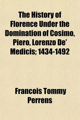 The History of Florence Under the Domination of Cosimo, Piero, Lorenzo de' Medicis; 1434-1492 (Paperback): Franois Tommy...
