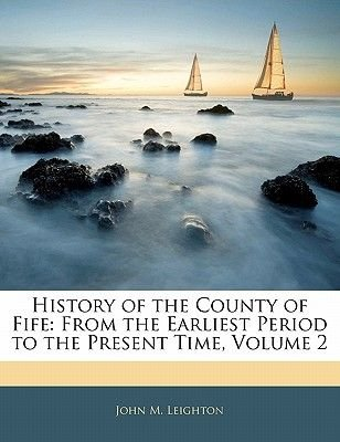 History of the County of Fife - From the Earliest Period to the Present Time, Volume 2 (Paperback): John M. Leighton