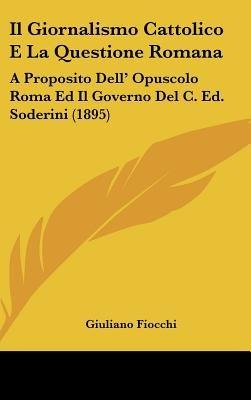 Il Giornalismo Cattolico E La Questione Romana - A Proposito Dell' Opuscolo Roma Ed Il Governo del C. Ed. Soderini (1895)...