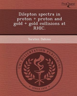 Dilepton Spectra in Proton + Proton and Gold + Gold Collisions at Rhic (Paperback): Torsten Dahms