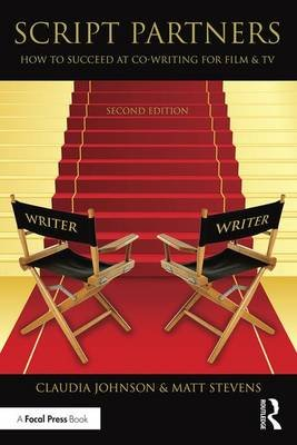 Script Partners - How to Succeed at Co-Writing for Film & TV (Hardcover, 2nd Revised edition): Matt Stevens, Claudia Johnson