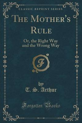 The Mother's Rule - Or, the Right Way and the Wrong Way (Classic Reprint) (Paperback): T. S Arthur