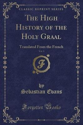 The High History of the Holy Graal, Vol. 1 - Translated from the French (Classic Reprint) (Paperback): Sebastian Evans