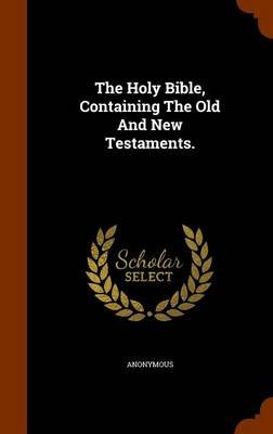 The Holy Bible, Containing the Old and New Testaments. (Hardcover): Anonymous