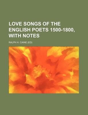 Love Songs of the English Poets 1500-1800, with Notes (Paperback): Ralph H. Caine