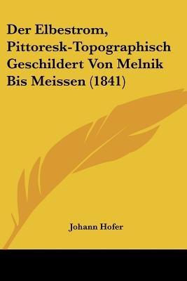 Der Elbestrom, Pittoresk-Topographisch Geschildert Von Melnik Bis Meissen (1841) (English, German, Paperback): Johann Hofer