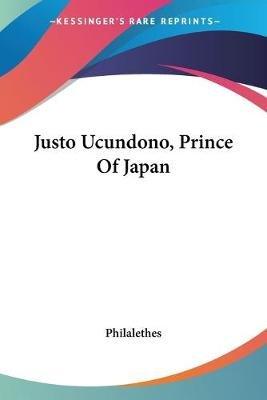 Justo Ucundono, Prince of Japan (Paperback): Philalethes