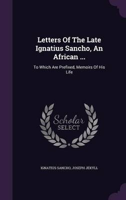Letters of the Late Ignatius Sancho, an African ... - To Which Are Prefixed, Memoirs of His Life (Hardcover): Ignatius Sancho,...