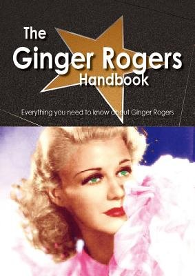 The Ginger Rogers Handbook - Everything You Need to Know about Ginger Rogers (Electronic book text): Emily Smith