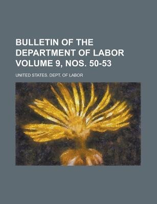Bulletin of the Department of Labor Volume 9, Nos. 50-53 (Paperback): United States Dept. of Labor