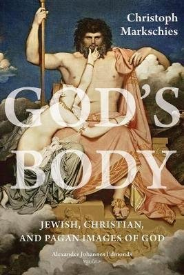 God's Body - Jewish, Christian, and Pagan Images of God (Hardcover): Christoph Markschies