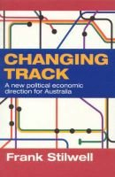 Changing Track - A New Political Economic Direction for Australia (Paperback): Frank Stilwell