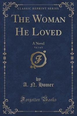 The Woman He Loved, Vol. 3 of 3 - A Novel (Classic Reprint) (Paperback): A. N. Homer
