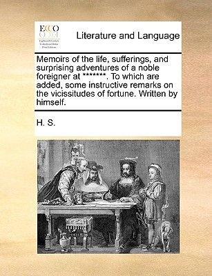 Memoirs of the Life, Sufferings, and Surprising Adventures of a Noble Foreigner at *******. to Which Are Added, Some...
