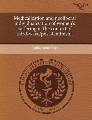 Medicalization and Neoliberal Individualization of Women's Suffering in the Context of Third-Wave/Post-Feminism...