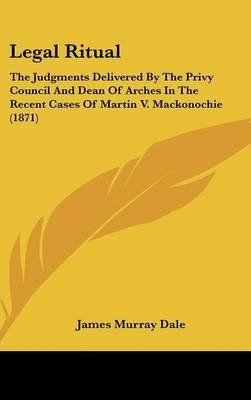Legal Ritual - The Judgments Delivered by the Privy Council and Dean of Arches in the Recent Cases of Martin V. Mackonochie...