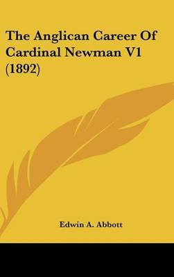 The Anglican Career Of Cardinal Newman V1 (1892) (Hardcover): Edwin A. Abbott