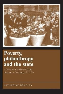 Poverty, Philanthropy and the State - Charities and the Working Classes in London, 1918-79 (Paperback): Katharine Bradley