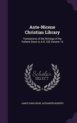 Ante-Nicene Christian Library - Translations of the Writings of the Fathers Down to A.D. 325 Volume 16 (Hardcover): James...