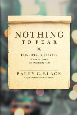 Nothing to Fear - Principles and Prayers to Help You Thrive in a Threatening World (Paperback): Barry C Black